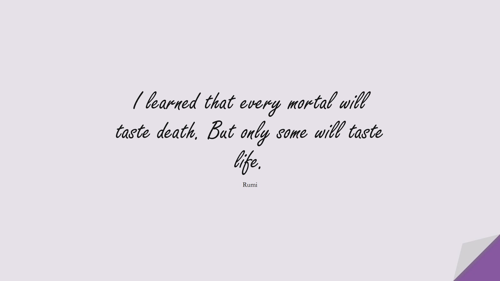 I learned that every mortal will taste death. But only some will taste life. (Rumi);  #RumiQuotes