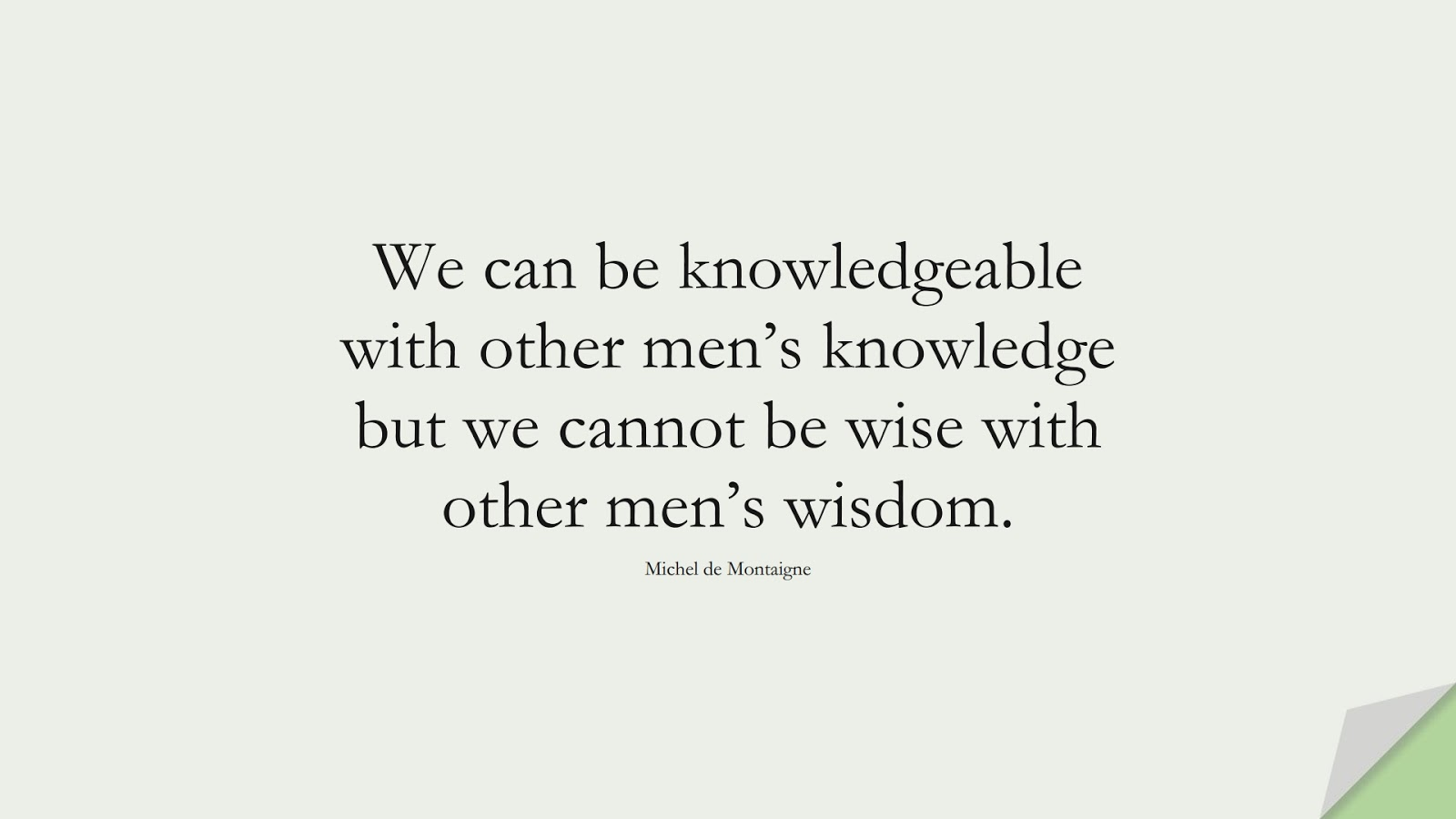We can be knowledgeable with other men's knowledge but we cannot be wise with other men's wisdom. (Michel de Montaigne);  #WordsofWisdom