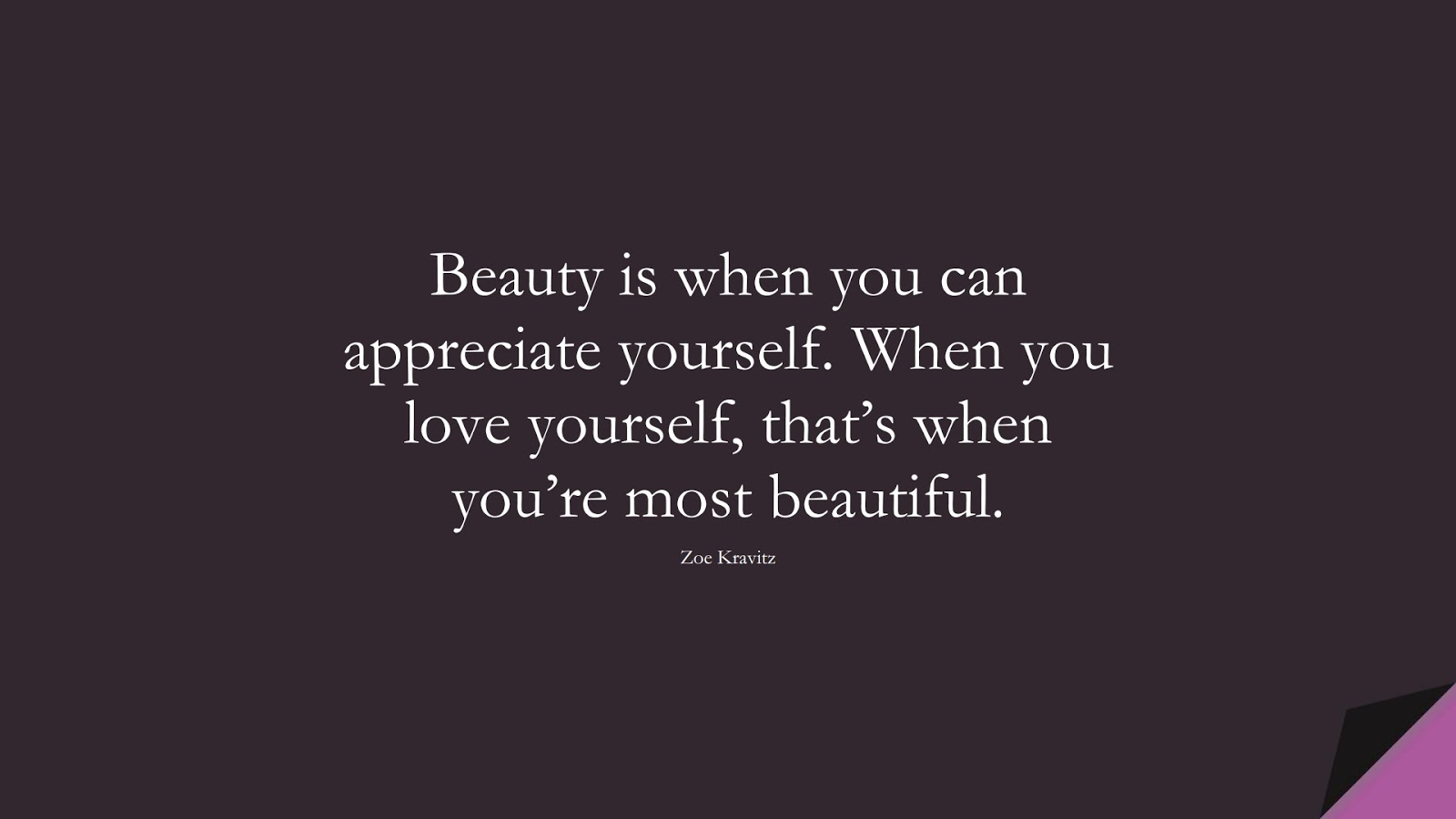 Beauty is when you can appreciate yourself. When you love yourself, that's when you're most beautiful. (Zoe Kravitz);  #LoveQuotes