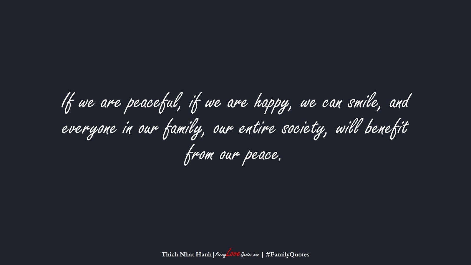 If we are peaceful, if we are happy, we can smile, and everyone in our family, our entire society, will benefit from our peace. (Thich Nhat Hanh);  #FamilyQuotes