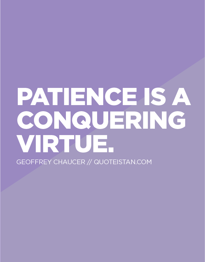 #Patience is a conquering virtue.