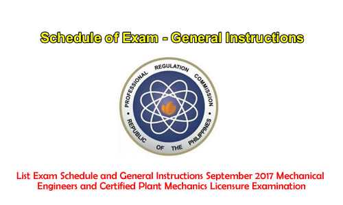 List Exam Schedule and General Instructions September 2017 Mechanical Engineers and Certified Plant Mechanics Licensure Examination