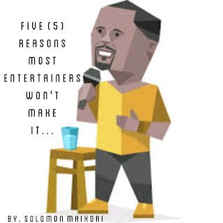 Five (5) Reasons Most Entertainers Won't Make it By. Solomon Maikori