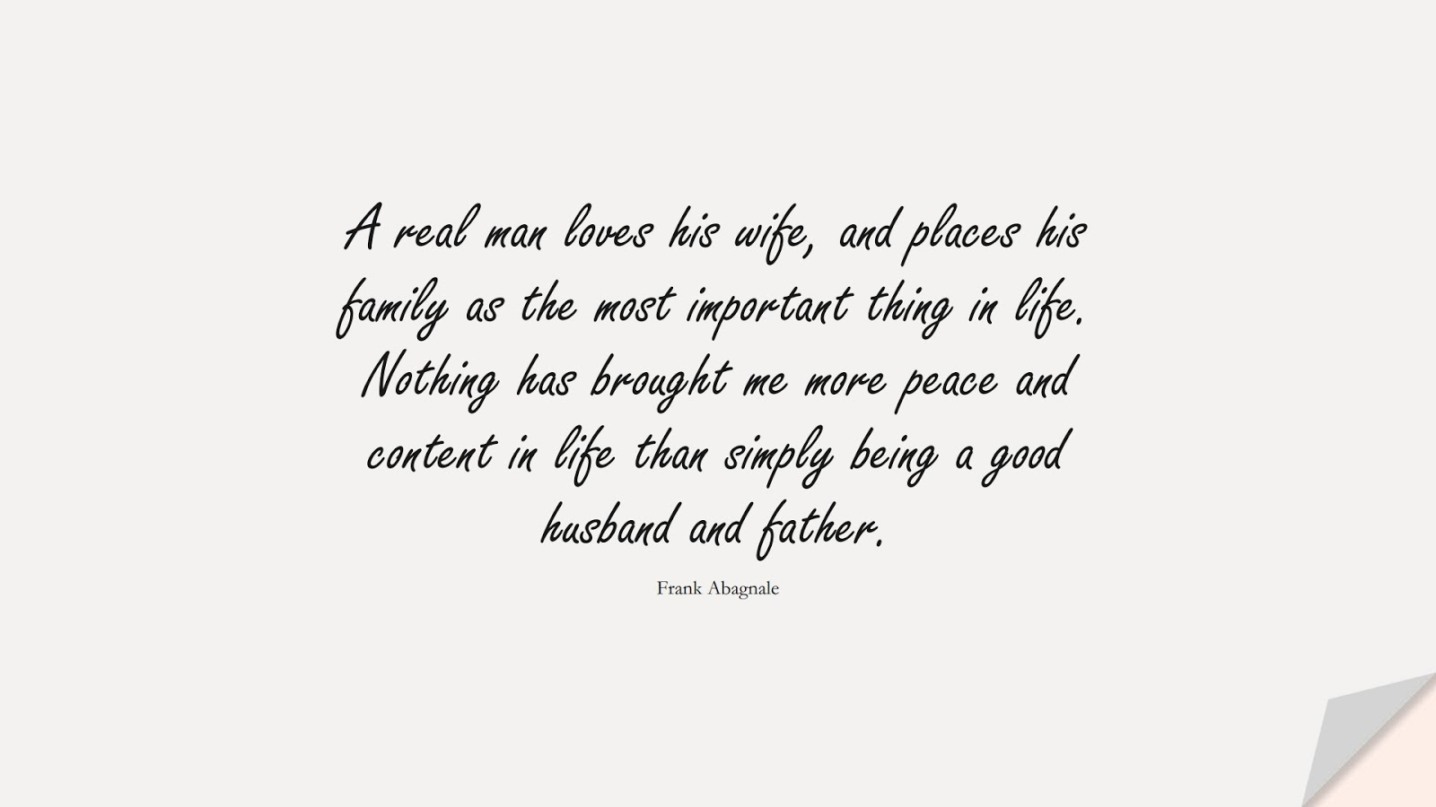 A real man loves his wife, and places his family as the most important thing in life. Nothing has brought me more peace and content in life than simply being a good husband and father. (Frank Abagnale);  #FamilyQuotes