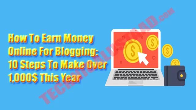 How To Earn Money Online From Blogging: 10 Steps To Make Over $1,000 This Year