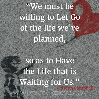 """Quotes About Moving On: """"We must be willing to let go of the life we've planned, so as to have the life that is waiting for us."""" - Joseph Campbell"""