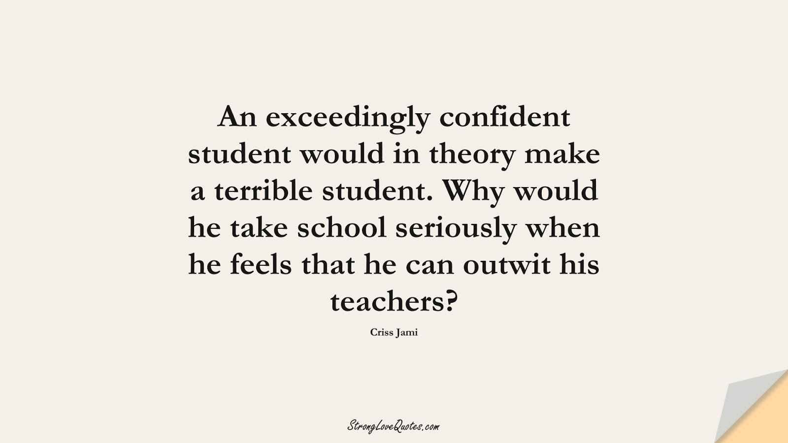 An exceedingly confident student would in theory make a terrible student. Why would he take school seriously when he feels that he can outwit his teachers? (Criss Jami);  #LearningQuotes