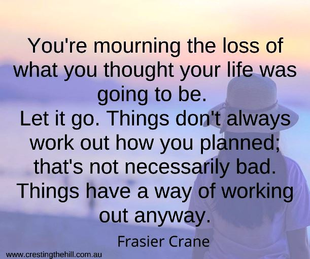 You're mourning the loss of what you thought your life was going to be. Let it go. Things don't always work out how you planned; that's not necessarily bad. Things have a way of working out anyway. Frasier Crane