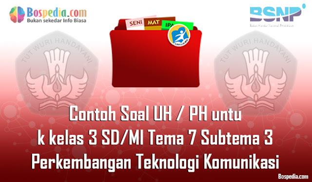 Contoh Soal UH / PH untuk kelas 3 SD/MI Tema 7 Subtema 3 Perkembangan Teknologi Komunikasi