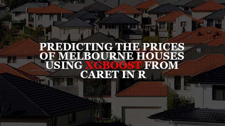 Predicting the Prices of Melbourne Houses using XGBoost from Caret in R