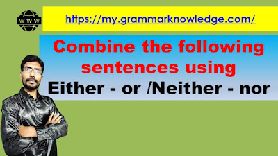 Combine the following sentences using Either .... or /Neither .... nor