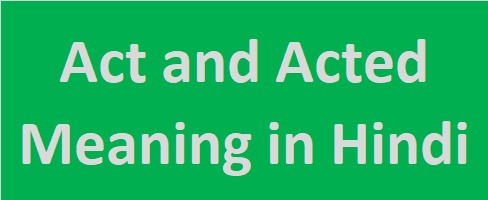 Act and acted meaning in hindi
