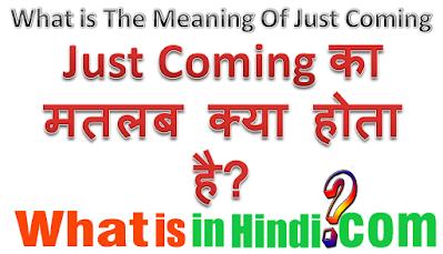 Just coming का मतलब क्या होता है