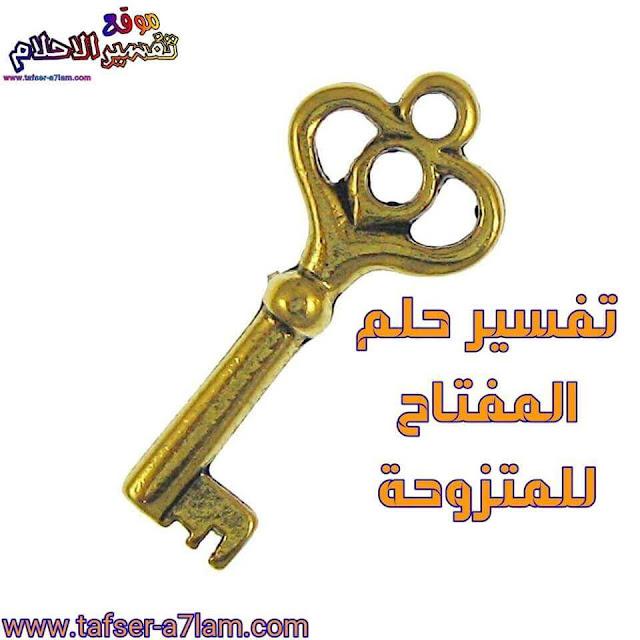 تفسير حلم المفتاح للمتزوجة تفسير حلم المفتاح للعزباء تفسير حلم المفتاح لابن سيرين تفسير حلم المفتاح للحامل