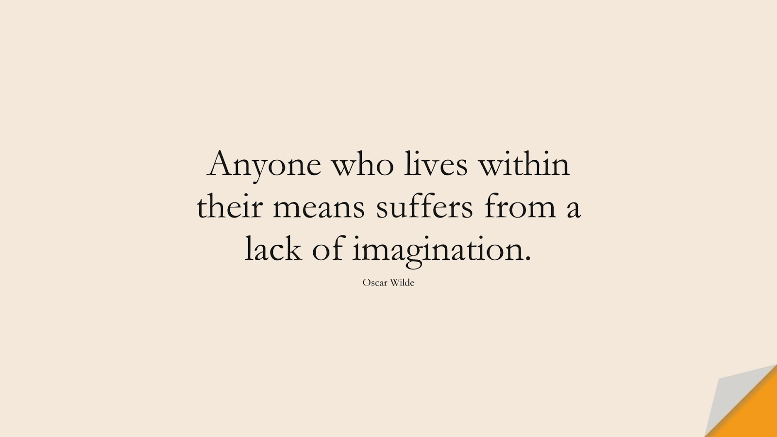 Anyone who lives within their means suffers from a lack of imagination. (Oscar Wilde);  #LifeQuotes