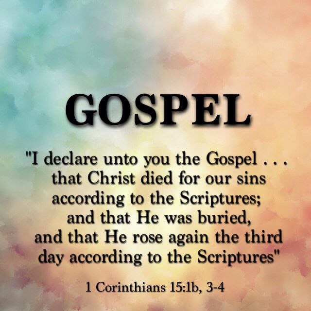 I want to remind you of the gospel I preached to you... that Christ died for our sins according to the Scriptures, that he was buried, and that he was raised on the third day according Scriptures.