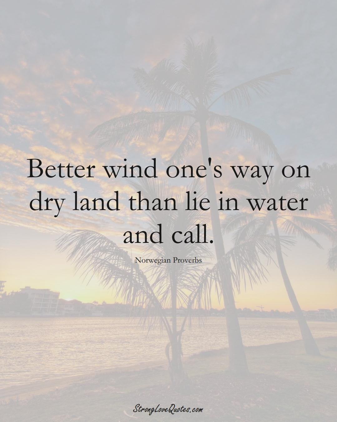 Better wind one's way on dry land than lie in water and call. (Norwegian Sayings);  #EuropeanSayings