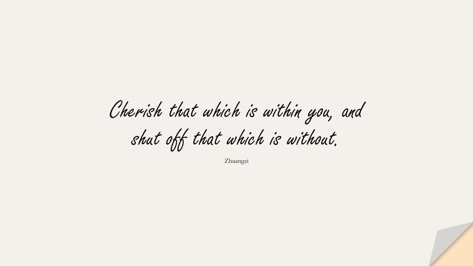 Cherish that which is within you, and shut off that which is without. (Zhuangzi);  #BeYourselfQuotes