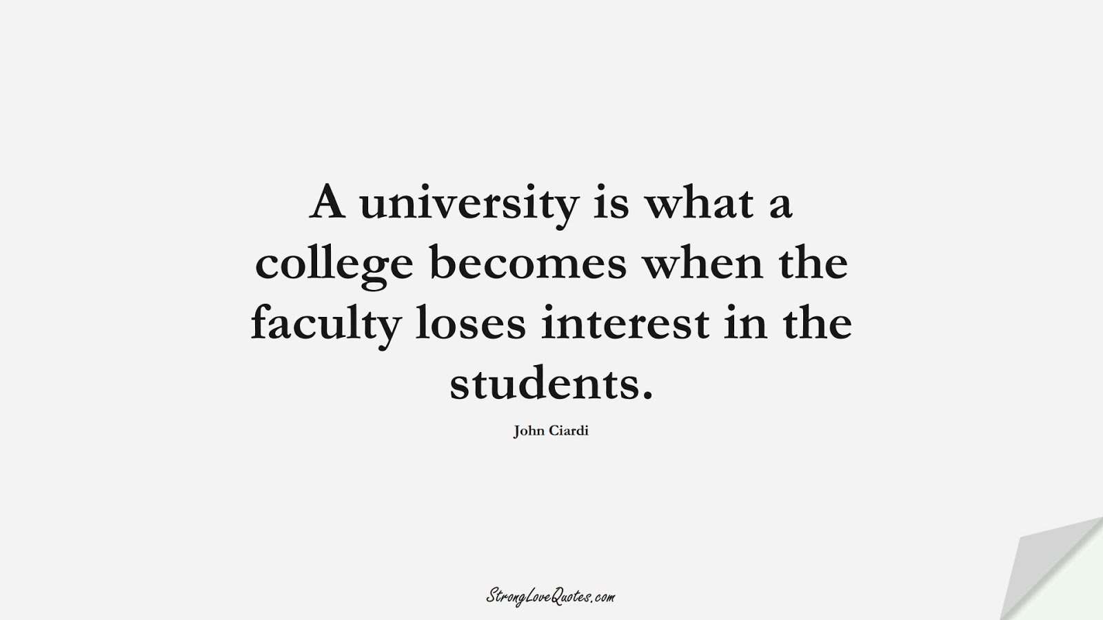 A university is what a college becomes when the faculty loses interest in the students. (John Ciardi);  #EducationQuotes
