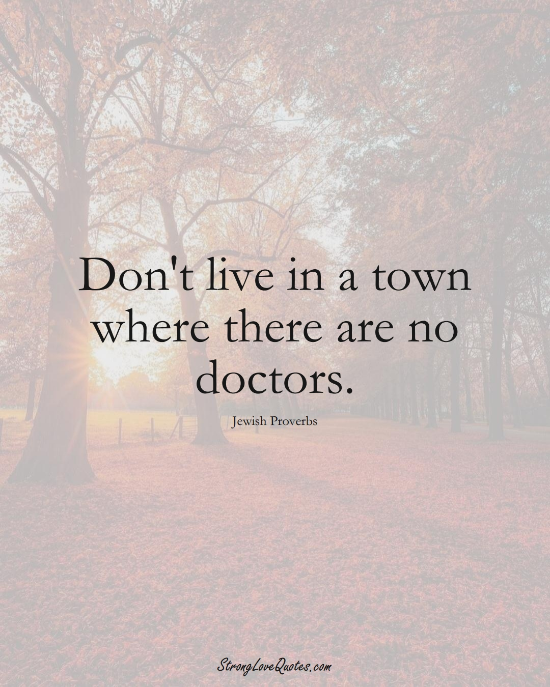 Don't live in a town where there are no doctors. (Jewish Sayings);  #aVarietyofCulturesSayings