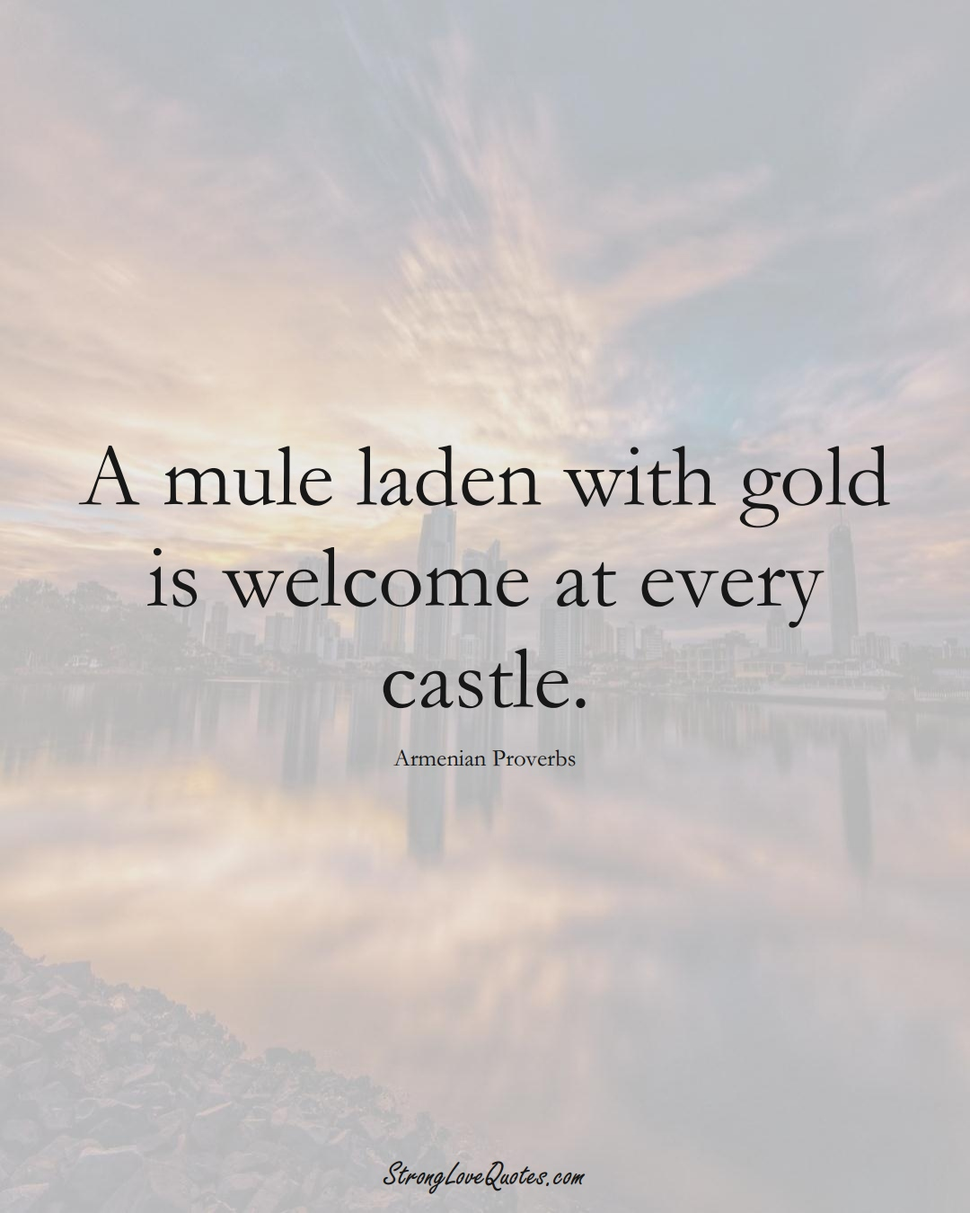 A mule laden with gold is welcome at every castle. (Armenian Sayings);  #AsianSayings