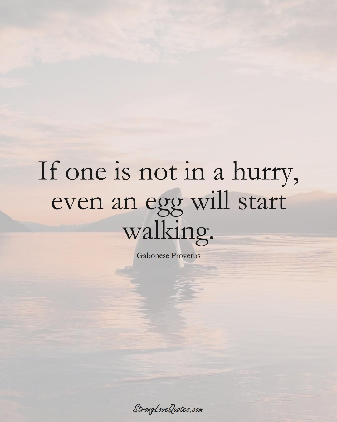 If one is not in a hurry, even an egg will start walking. (Gabonese Sayings);  #AfricanSayings