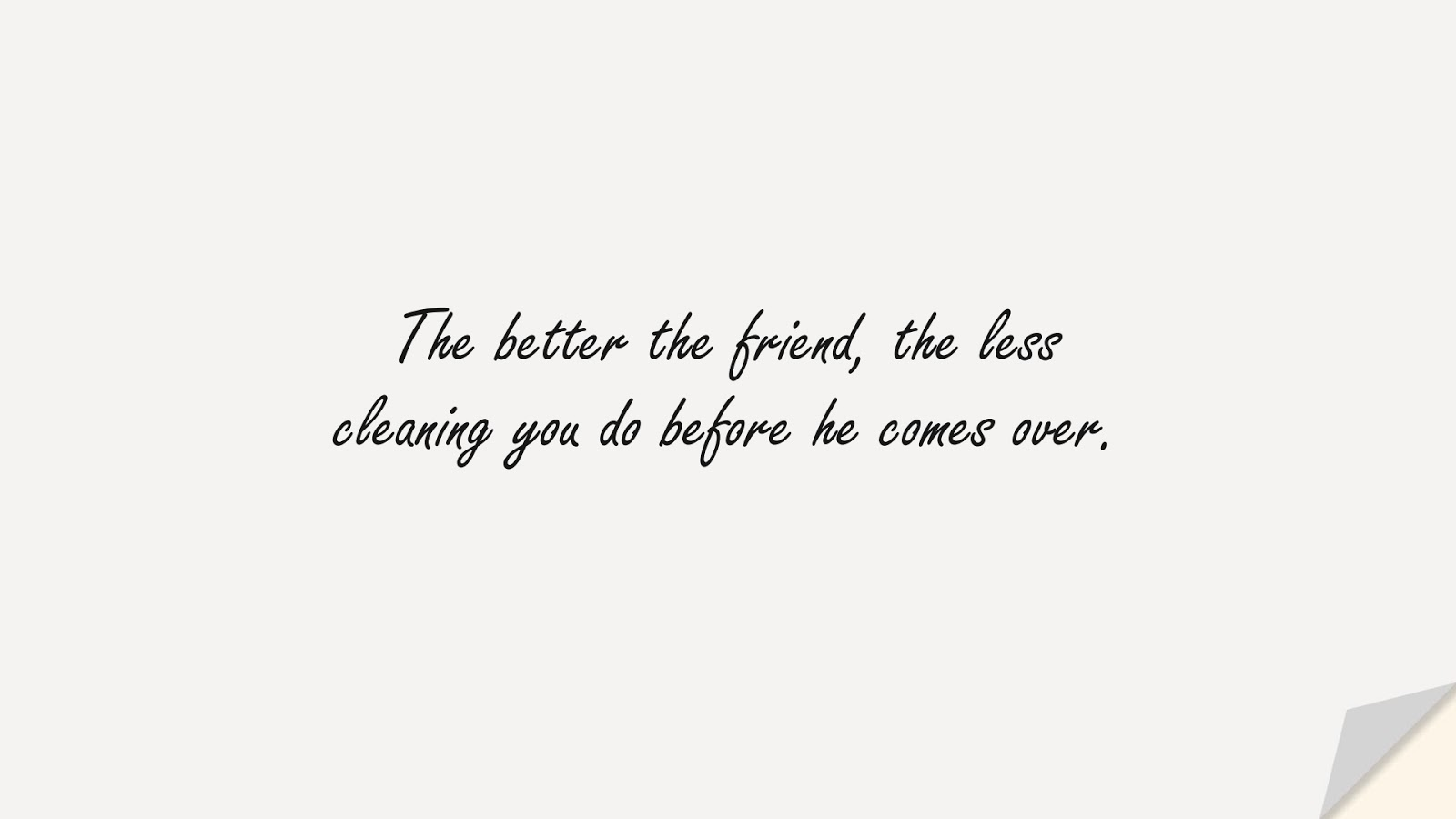 The better the friend, the less cleaning you do before he comes over.FALSE