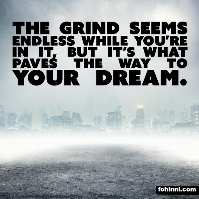 The Grind Seems Endless While You Are In It, But It's What Paves The Way To Your Dream.