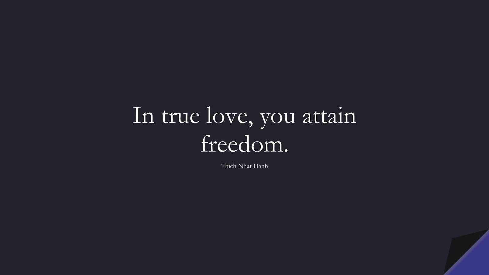 In true love, you attain freedom. (Thich Nhat Hanh);  #ShortQuotes