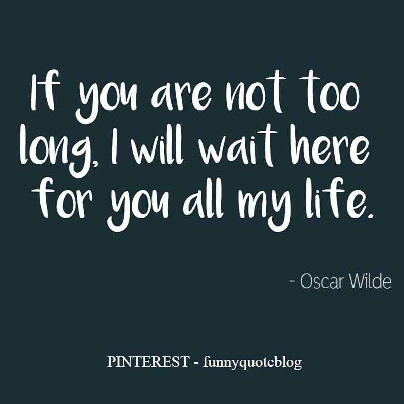 "Lifelong Quote: ""If you are not too long, I will wait here for you all my life."" - Oscar Wilde"