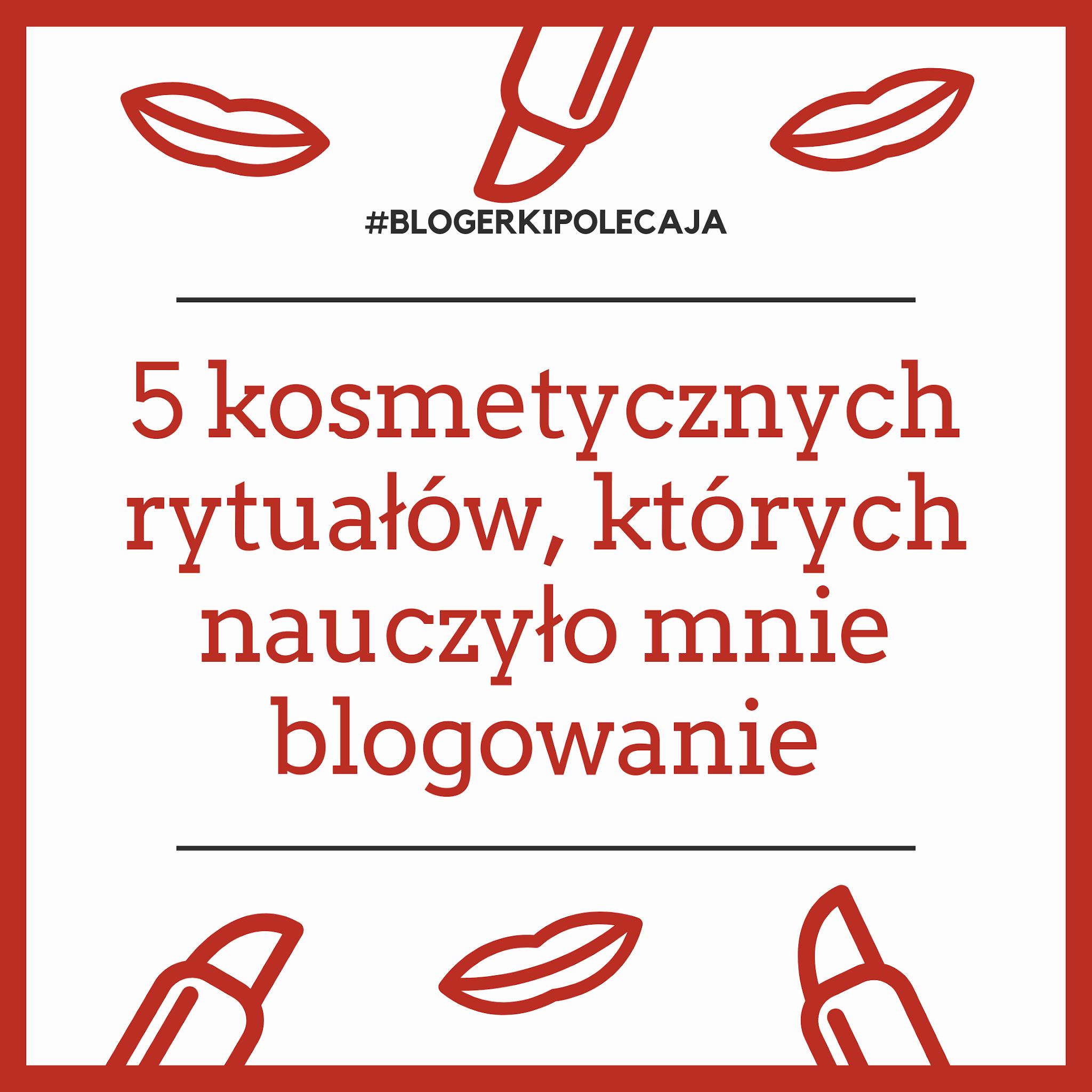 #Blogerkipolecaja: 5 urodowych (kosmetycznych) rytuałów, których nauczyło mnie blogowanie :)