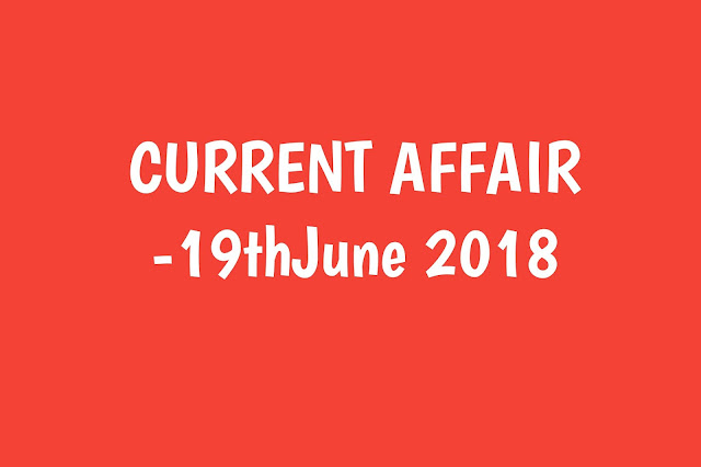 Current Affairs - 2019 - Current Affairs today 19the June 2019