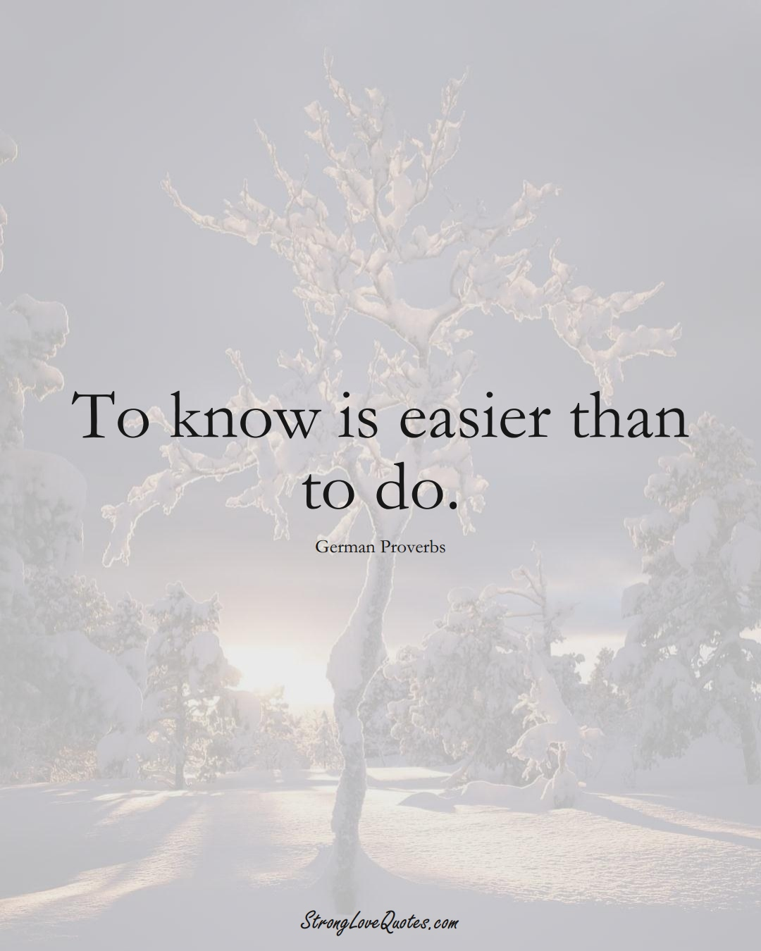 To know is easier than to do. (German Sayings);  #EuropeanSayings