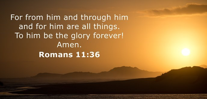 For from him and through him and for him are all things. To him be the glory forever! Amen.