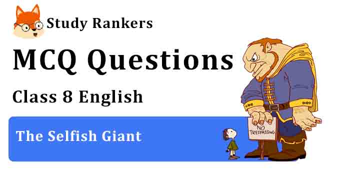 MCQ Questions for Class 8 English Chapter 3 The Selfish Giant It So Happened