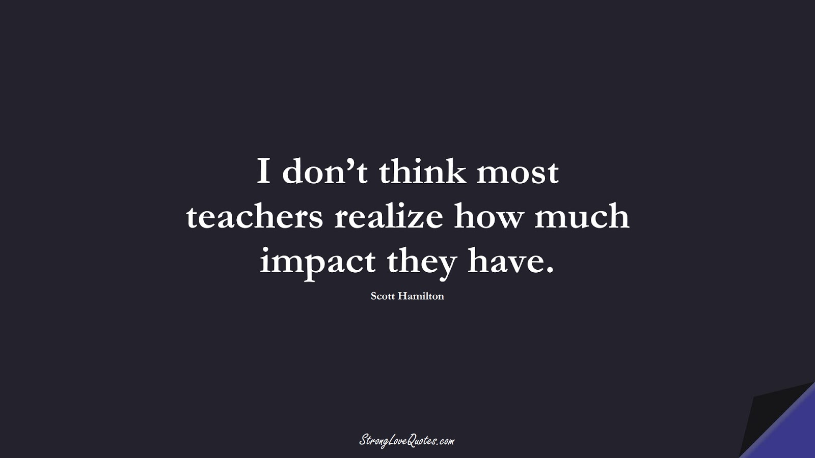 I don't think most teachers realize how much impact they have. (Scott Hamilton);  #EducationQuotes
