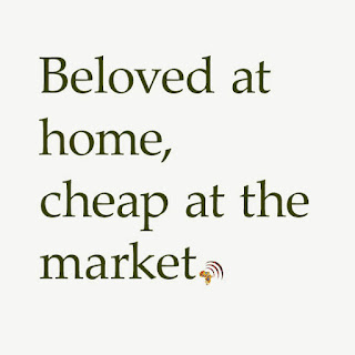 African proverb lesson. Beloved at home, cheap at the market.