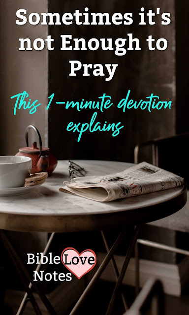 Prayer often leads to action. This devotion encourages us to discern when we need to do more than pray.