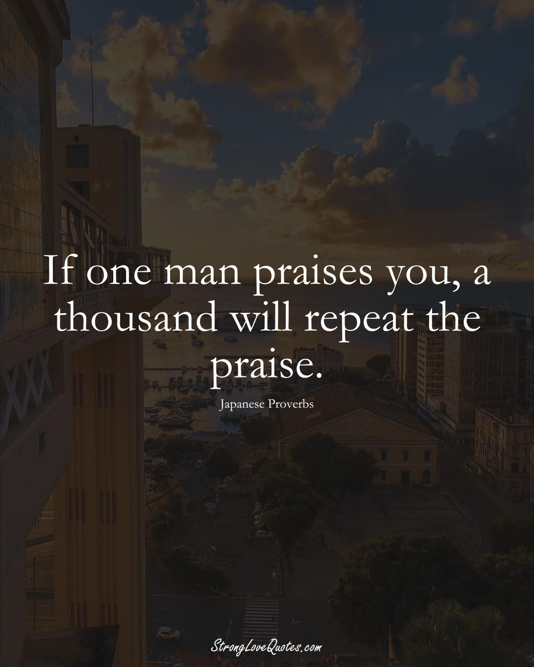 If one man praises you, a thousand will repeat the praise. (Japanese Sayings);  #AsianSayings