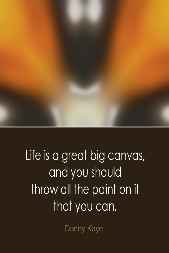 visual quote - image quotation: Life is a great big canvas, and you should throw all the paint on it that you can. - Danny Kaye