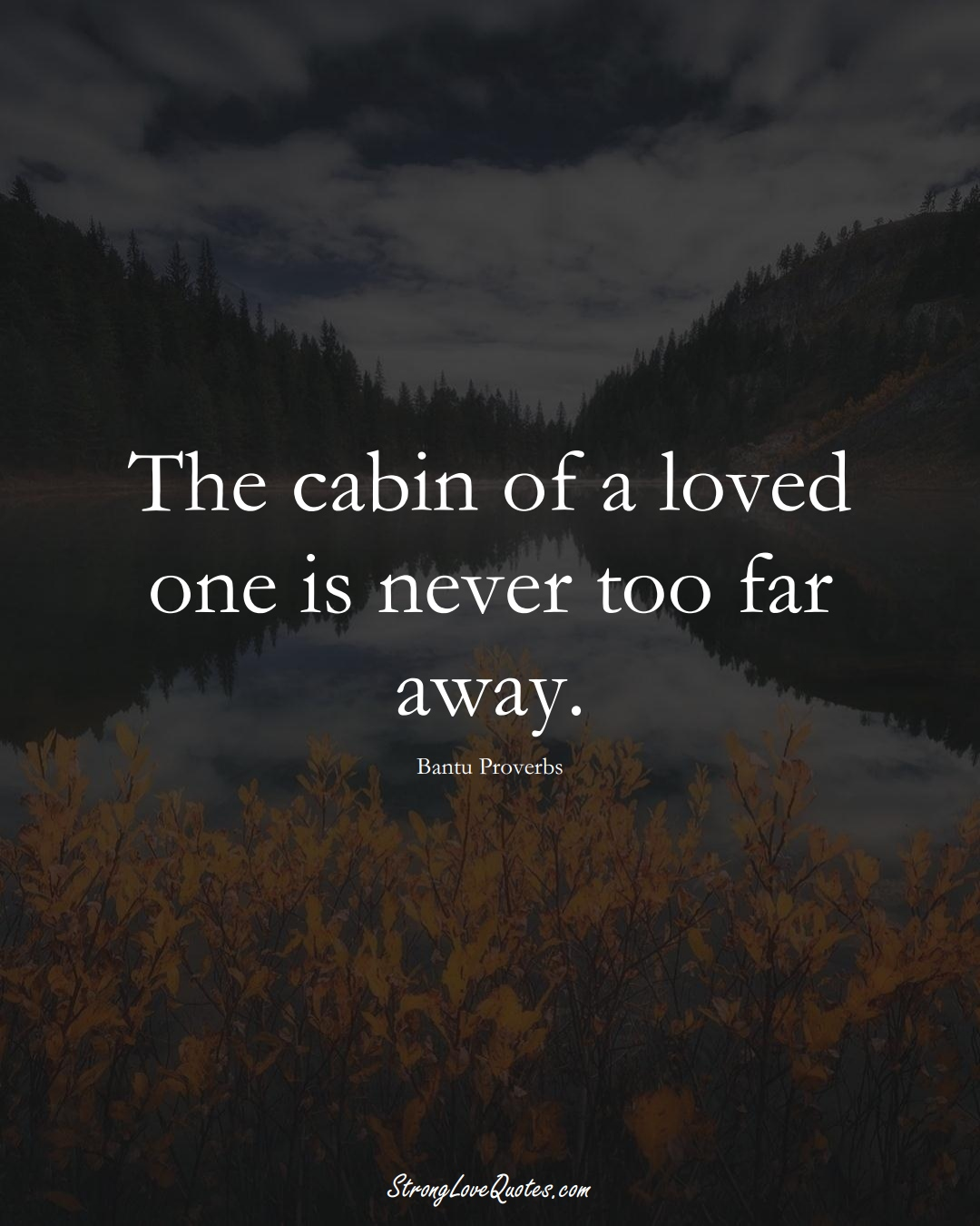 The cabin of a loved one is never too far away. (Bantu Sayings);  #aVarietyofCulturesSayings