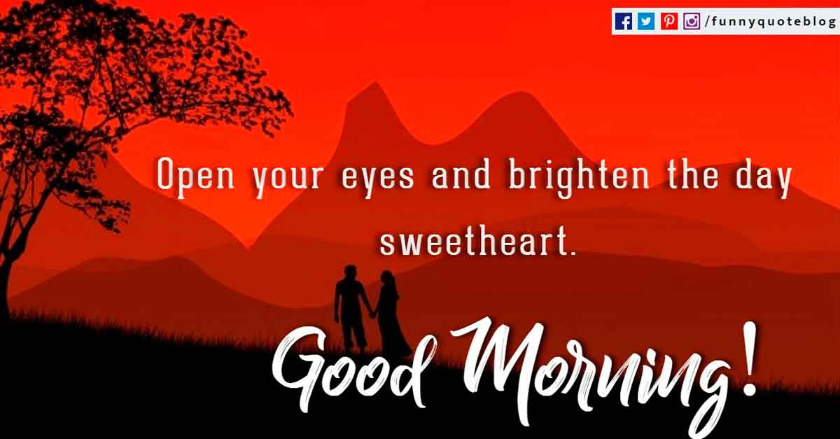 Open your eyes and brighten the day sweetheart. Good Morning!