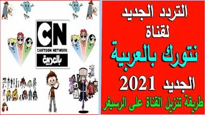تردد قناة كرتون نتورك بالعربية الجديد 2021 نايل سات وطريقة تنزيل القناة على الرسيفر