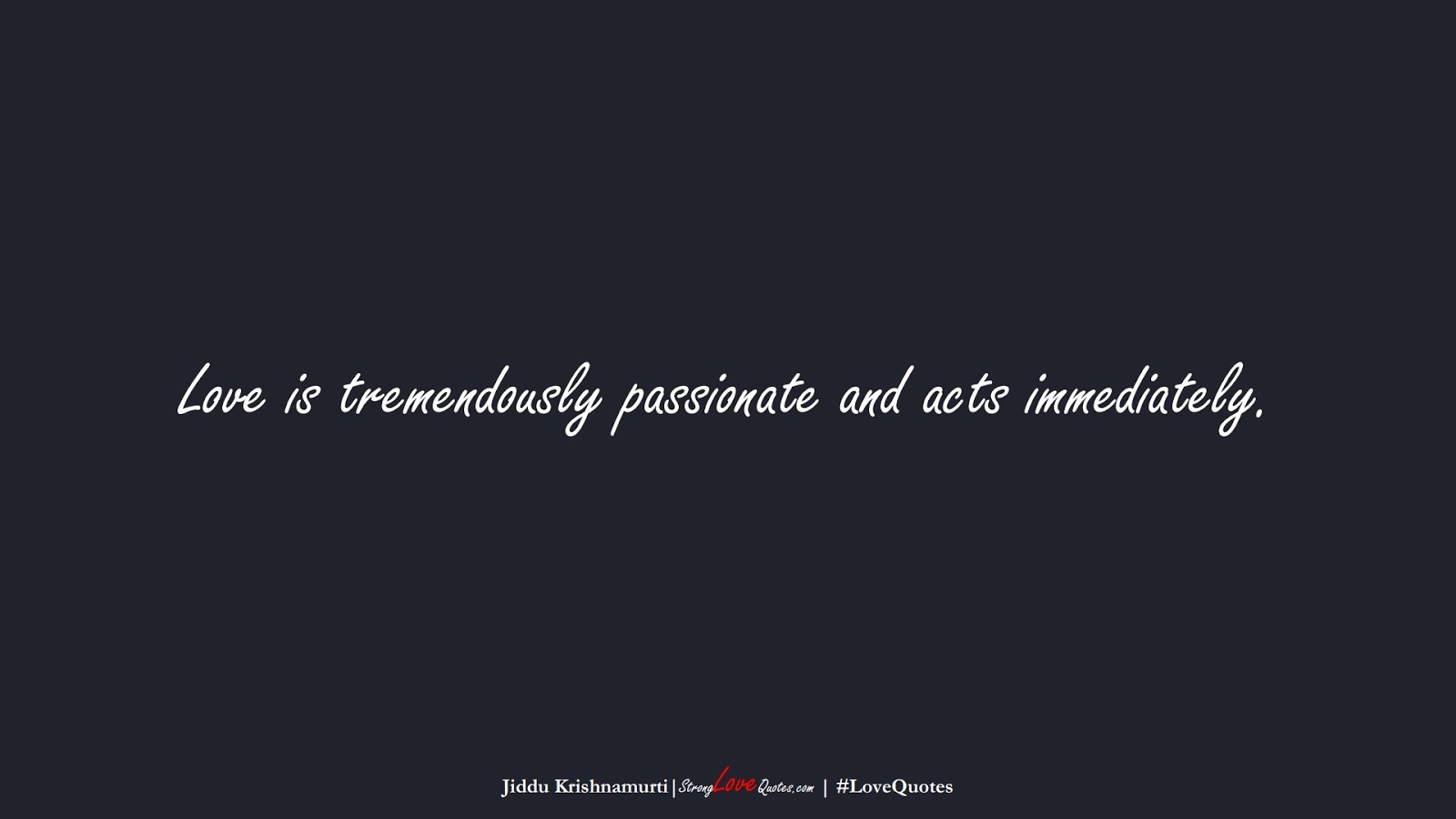 Love is tremendously passionate and acts immediately. (Jiddu Krishnamurti);  #LoveQuotes