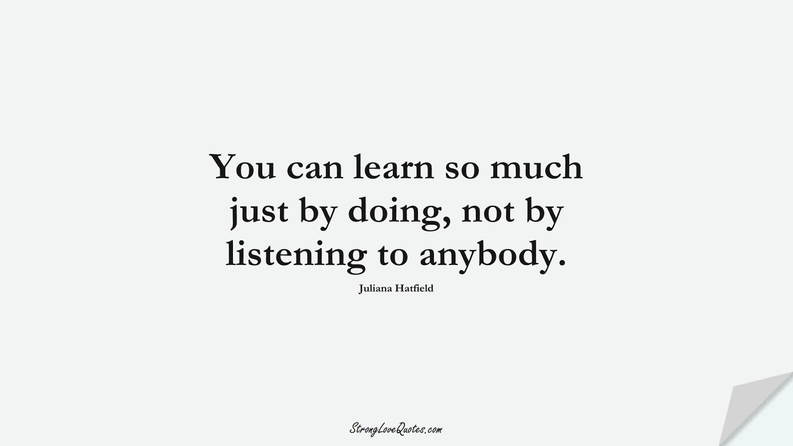 You can learn so much just by doing, not by listening to anybody. (Juliana Hatfield);  #EducationQuotes