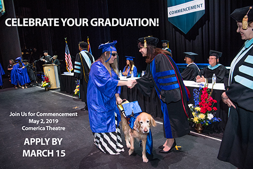 Photo of 2019 graduation stage, grad with her service dog, shaking hands with Chancellor Maria Harper-Marinick. Text: Celebrate Your Graduation.  Join us for Commencement May 2, 2019 Comerica Theatre.  Apply by March 15.