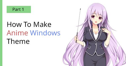How To Make Anime Windows Theme Part 1