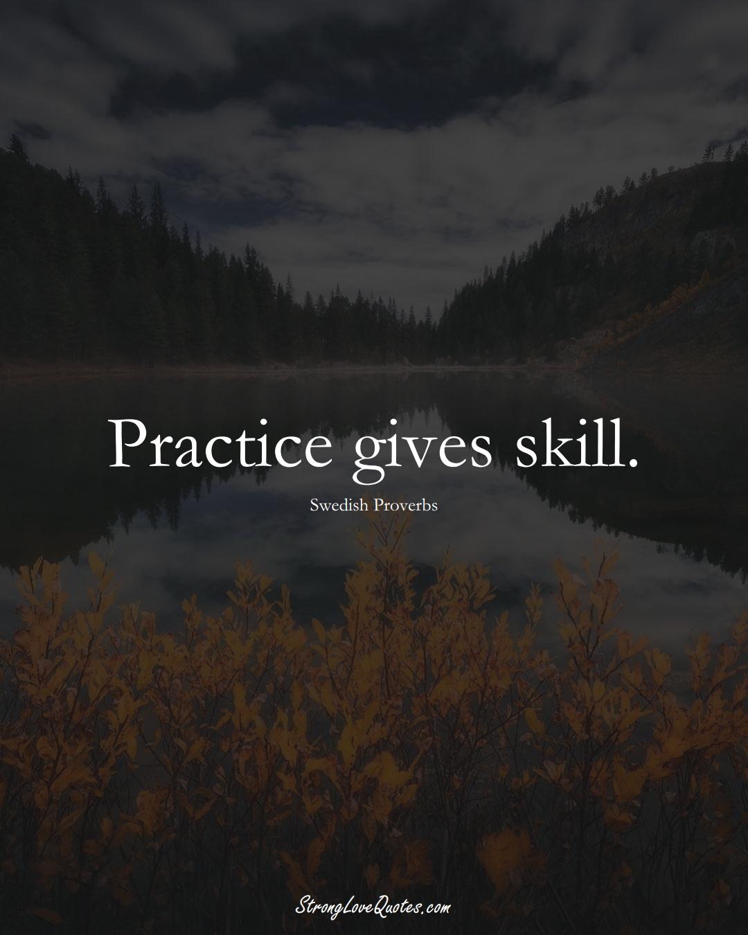 Practice gives skill. (Swedish Sayings);  #EuropeanSayings