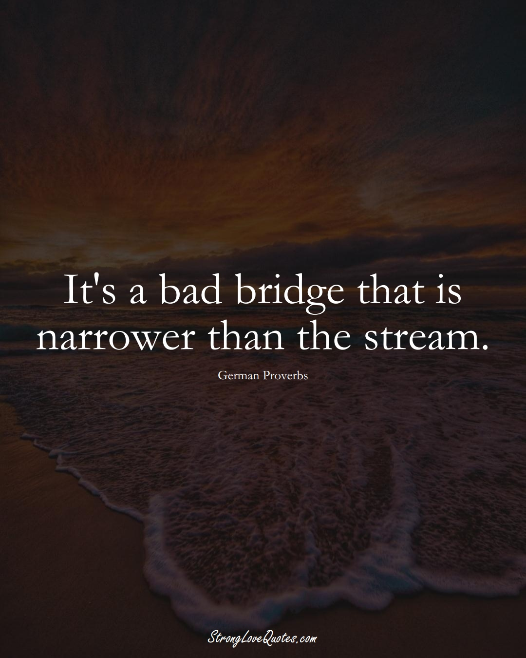 It's a bad bridge that is narrower than the stream. (German Sayings);  #EuropeanSayings