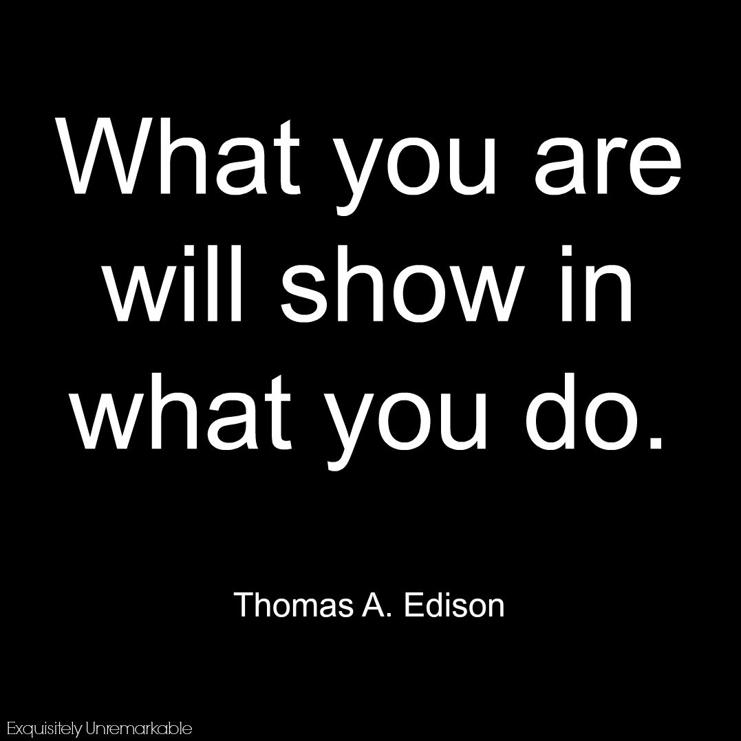 What you are will show in what you do